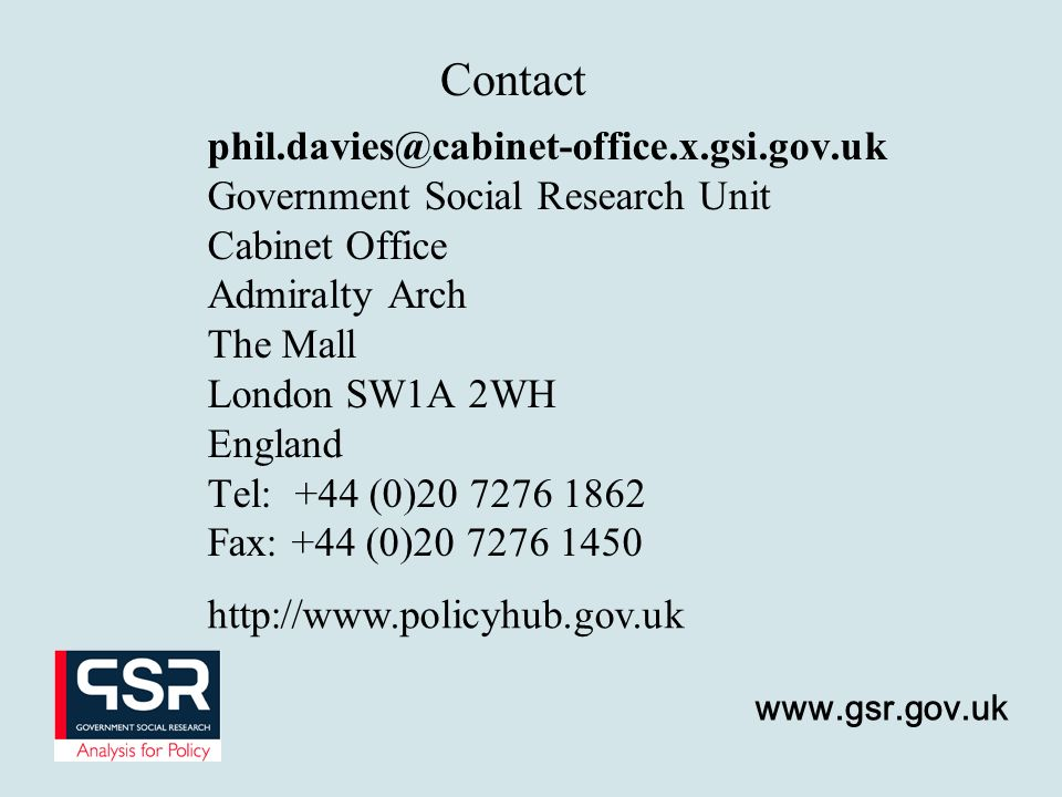 www.gsr.gov.uk Contact phil.davies@cabinet-office.x.gsi.gov.uk Government Social Research Unit Cabinet Office Admiralty Arch The Mall London SW1A 2WH