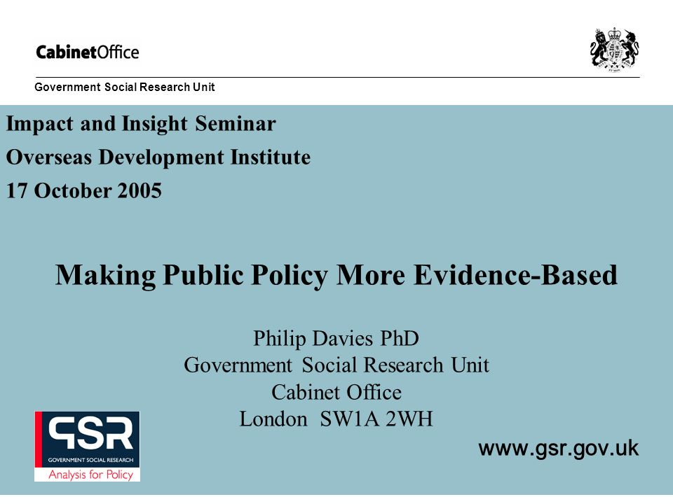 Government Social Research Unit Impact and Insight Seminar Overseas Development Institute 17 October 2005 Making Public Policy More Evidence-Based Phi
