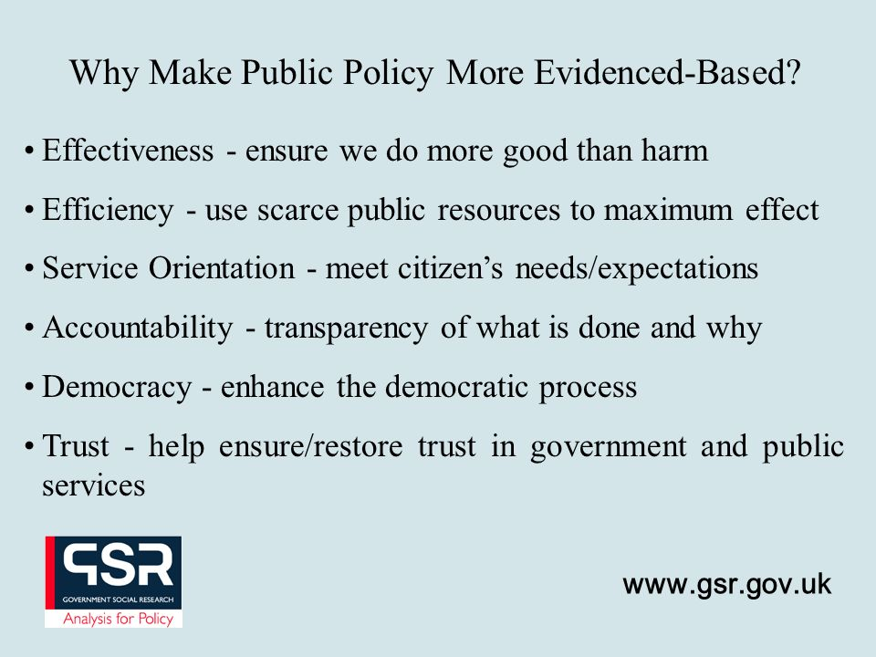 www.gsr.gov.uk Why Make Public Policy More Evidenced-Based? Effectiveness - ensure we do more good than harm Efficiency - use scarce public resources