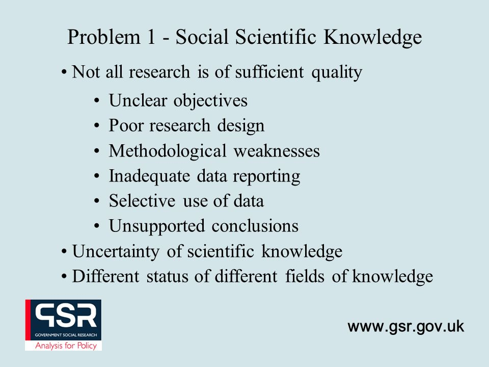 www.gsr.gov.uk Problem 1 - Social Scientific Knowledge Not all research is of sufficient quality Uncertainty of scientific knowledge Different status
