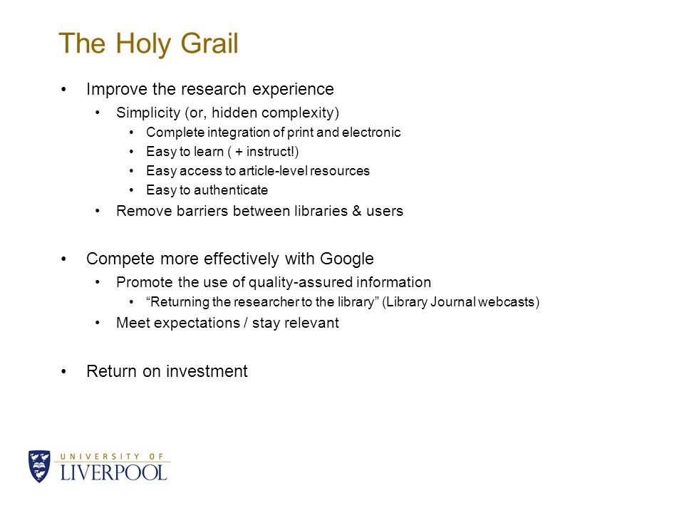 The Holy Grail Improve the research experience Simplicity (or, hidden complexity) Complete integration of print and electronic Easy to learn ( + instruct!) Easy access to article-level resources Easy to authenticate Remove barriers between libraries & users Compete more effectively with Google Promote the use of quality-assured information Returning the researcher to the library (Library Journal webcasts) Meet expectations / stay relevant Return on investment
