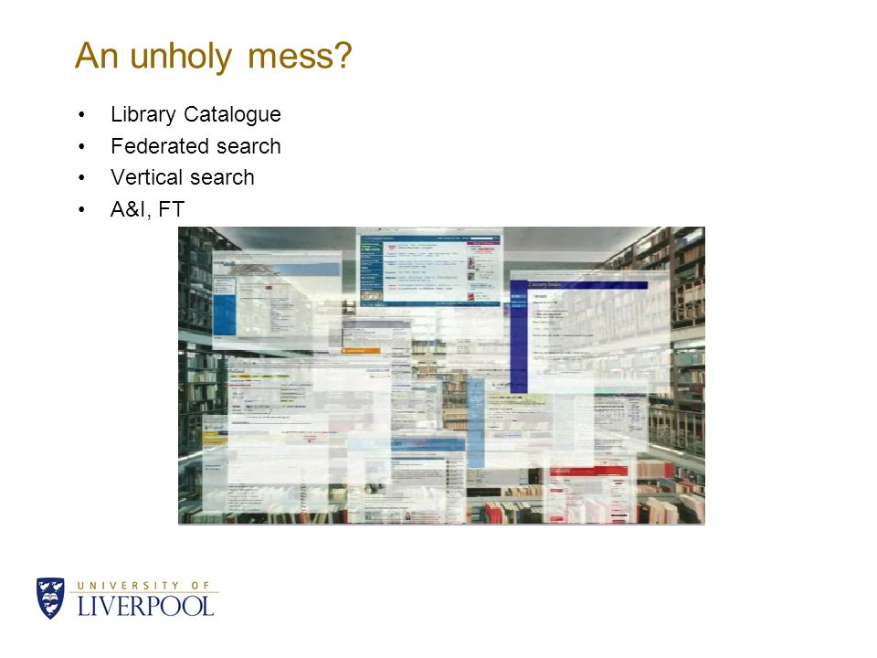 An unholy mess? Library Catalogue Federated search Vertical search A&I, FT