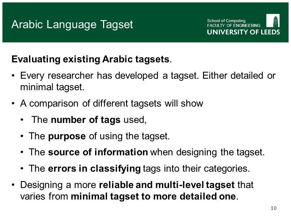 10 Evaluating existing Arabic tagsets. Every researcher has developed a tagset. Either detailed or minimal tagset. A comparison of different tagsets w