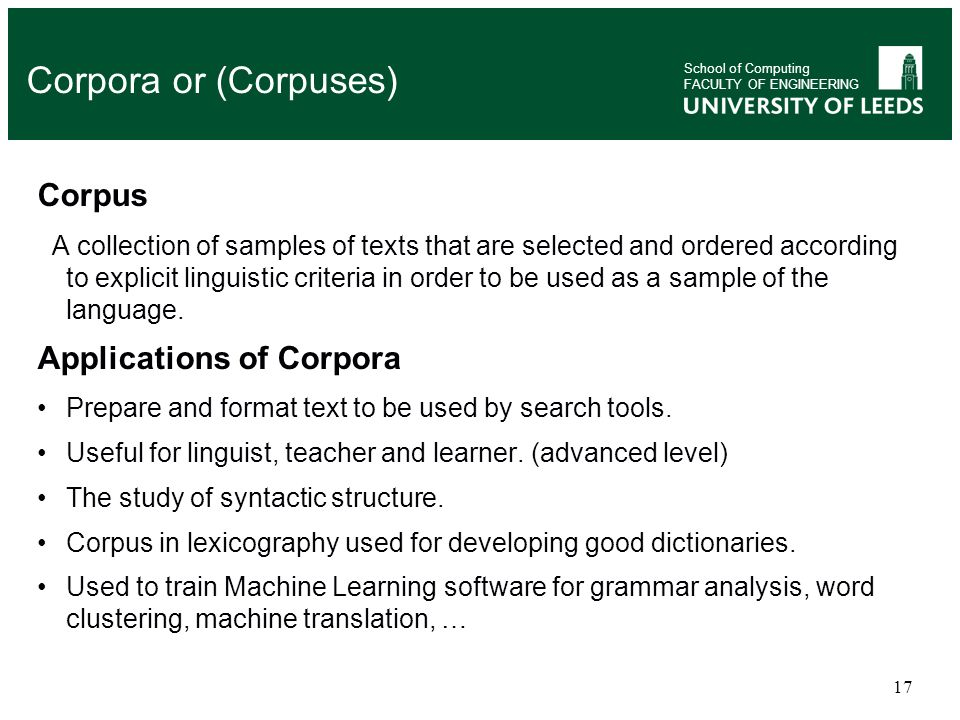 17 Corpus A collection of samples of texts that are selected and ordered according to explicit linguistic criteria in order to be used as a sample of