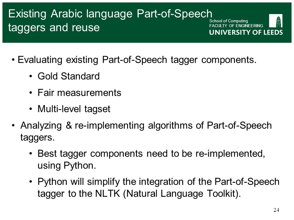 24 School of Computing FACULTY OF ENGINEERING Existing Arabic language Part-of-Speech taggers and reuse Evaluating existing Part-of-Speech tagger comp