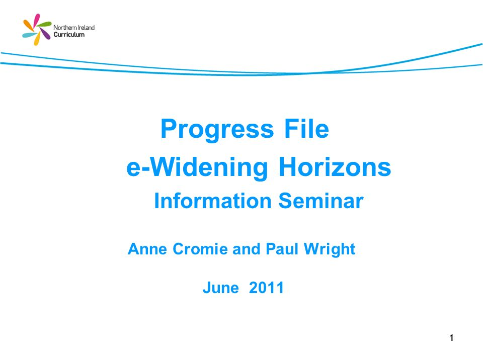 1 Progress File e-Widening Horizons Information Seminar Anne Cromie and Paul Wright June 2011