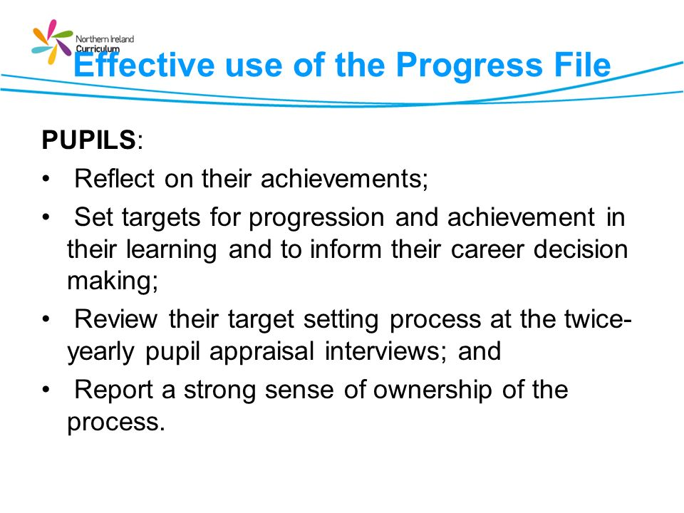 Effective use of the Progress File PUPILS: Reflect on their achievements; Set targets for progression and achievement in their learning and to inform