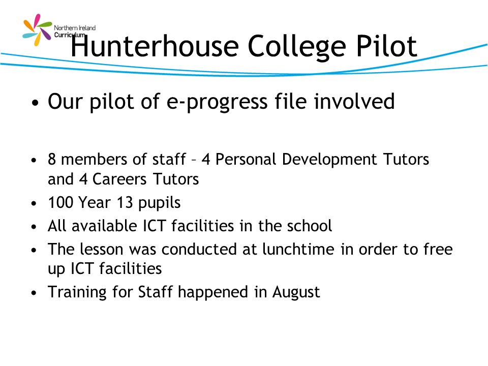 Hunterhouse College Pilot Our pilot of e-progress file involved 8 members of staff – 4 Personal Development Tutors and 4 Careers Tutors 100 Year 13 pu