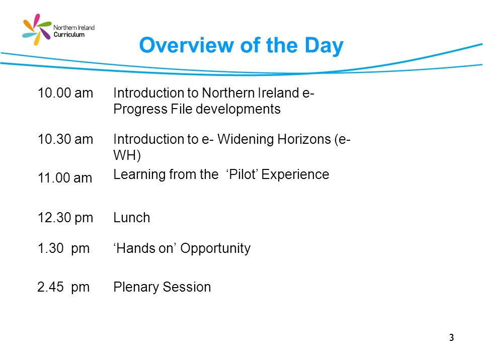 3 Overview of the Day 10.00 amIntroduction to Northern Ireland e- Progress File developments 10.30 am 11.00 am Introduction to e- Widening Horizons (e