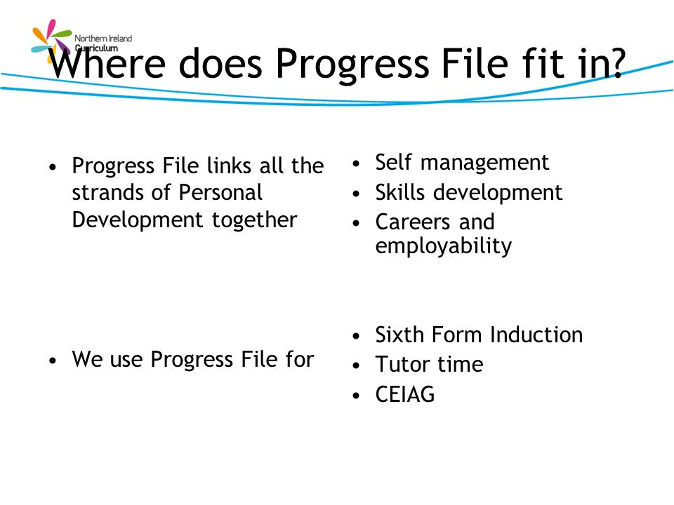 Where does Progress File fit in? Progress File links all the strands of Personal Development together We use Progress File for Self management Skills