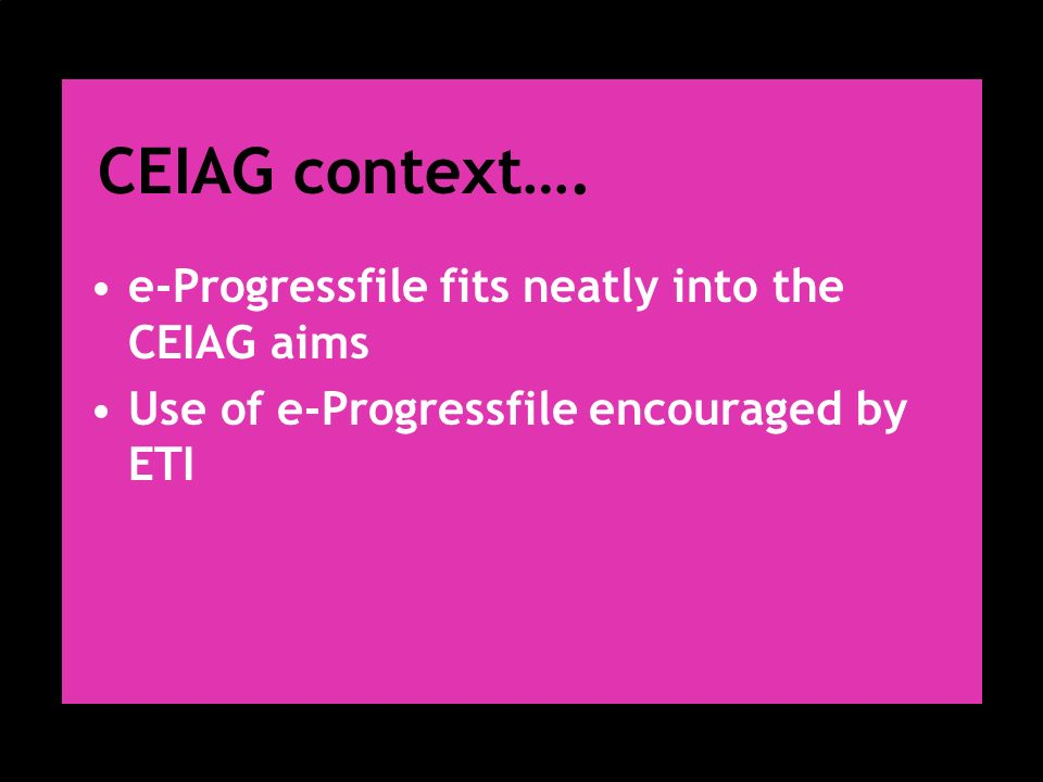 CEIAG context…. e-Progressfile fits neatly into the CEIAG aims Use of e-Progressfile encouraged by ETI