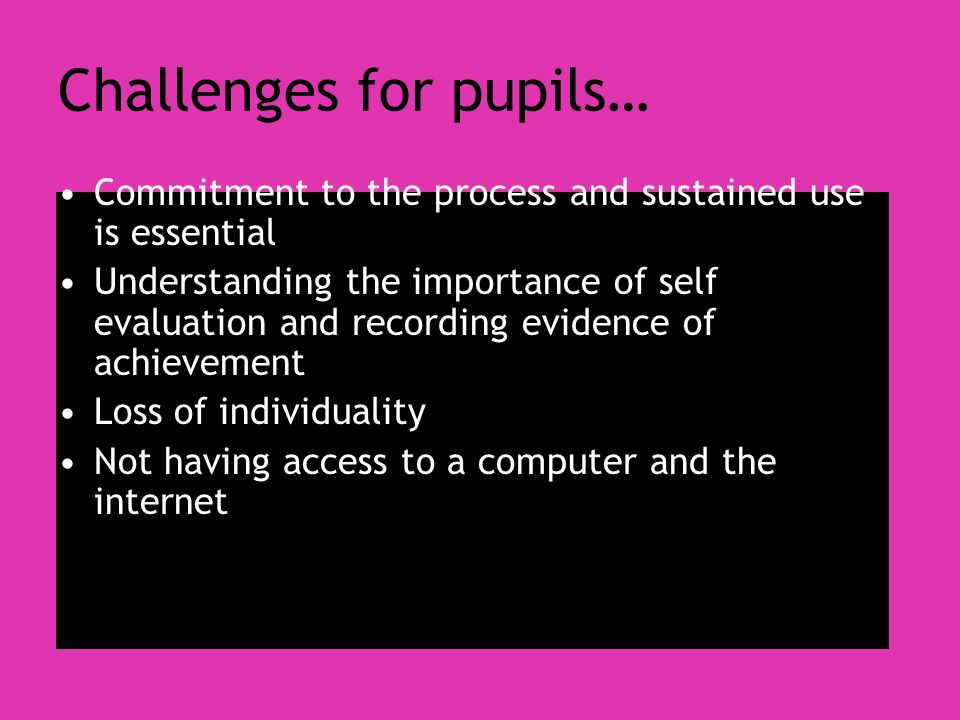 Challenges for pupils… Commitment to the process and sustained use is essential Understanding the importance of self evaluation and recording evidence