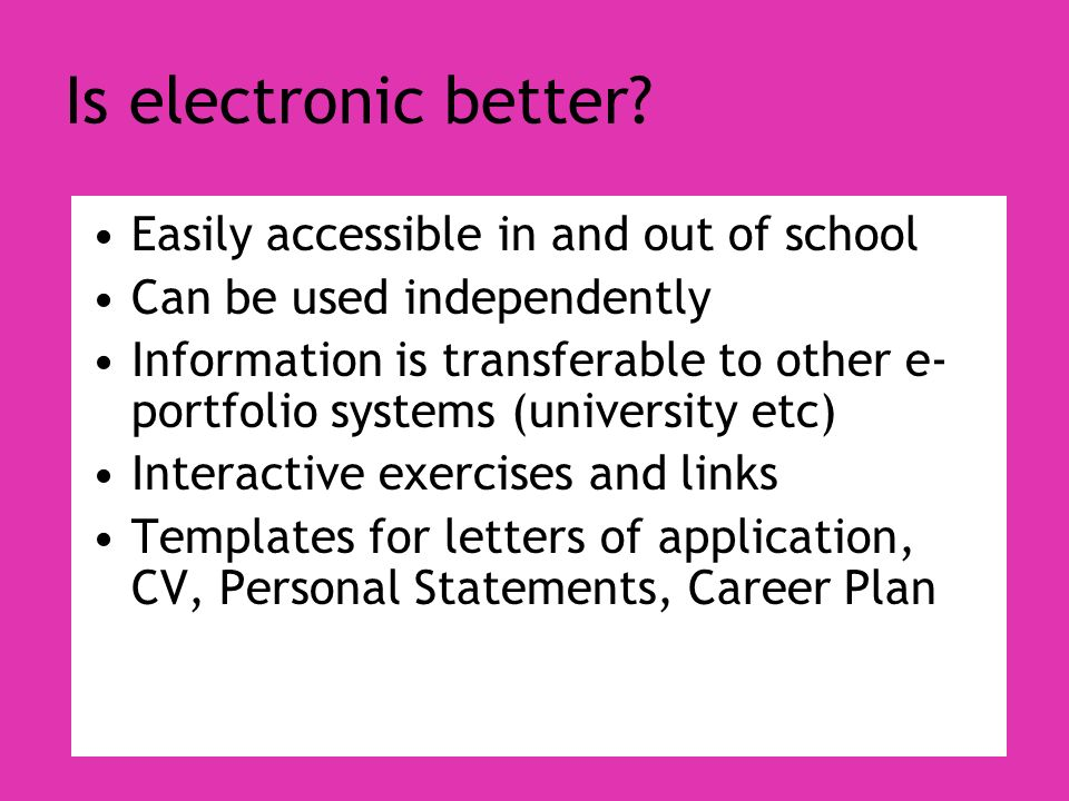 Is electronic better? Easily accessible in and out of school Can be used independently Information is transferable to other e- portfolio systems (univ