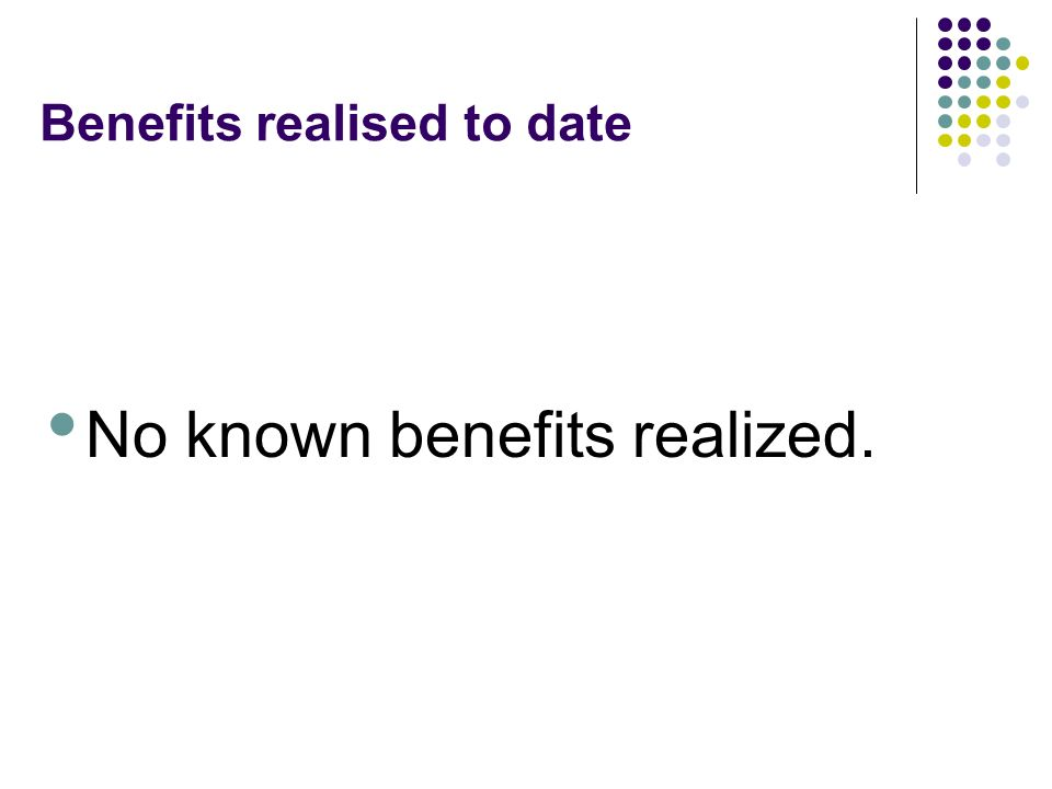 Benefits realised to date No known benefits realized.