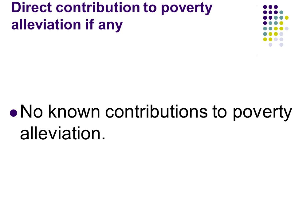 Direct contribution to poverty alleviation if any No known contributions to poverty alleviation.