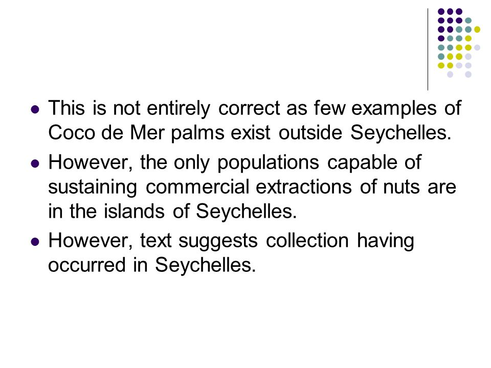 This is not entirely correct as few examples of Coco de Mer palms exist outside Seychelles.