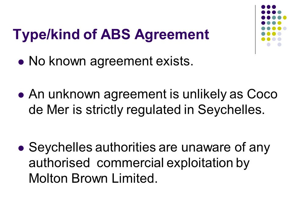 Type/kind of ABS Agreement No known agreement exists. An unknown agreement is unlikely as Coco de Mer is strictly regulated in Seychelles. Seychelles