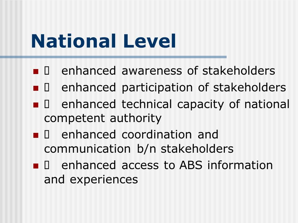 National Level enhanced awareness of stakeholders enhanced participation of stakeholders enhanced technical capacity of national competent authority enhanced coordination and communication b/n stakeholders enhanced access to ABS information and experiences