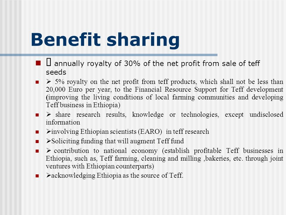 Benefit sharing annually royalty of 30% of the net profit from sale of teff seeds 5% royalty on the net profit from teff products, which shall not be less than 20,000 Euro per year, to the Financial Resource Support for Teff development (improving the living conditions of local farming communities and developing Teff business in Ethiopia) share research results, knowledge or technologies, except undisclosed information involving Ethiopian scientists (EARO) in teff research Soliciting funding that will augment Teff fund contribution to national economy (establish profitable Teff businesses in Ethiopia, such as, Teff farming, cleaning and milling,bakeries, etc.