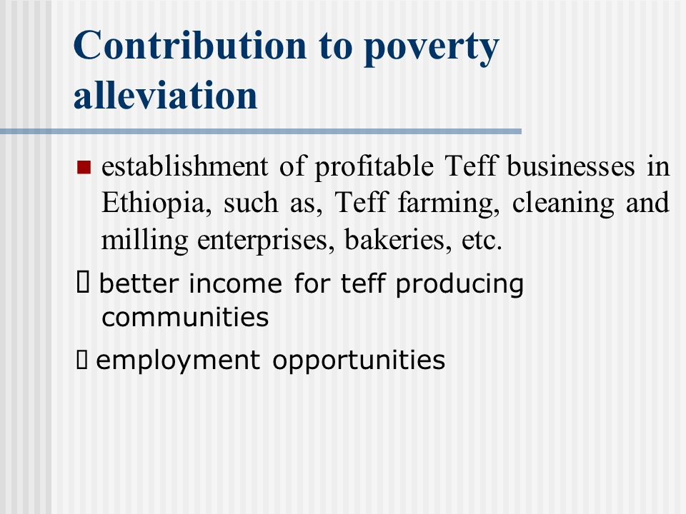 Contribution to poverty alleviation establishment of profitable Teff businesses in Ethiopia, such as, Teff farming, cleaning and milling enterprises, bakeries, etc.