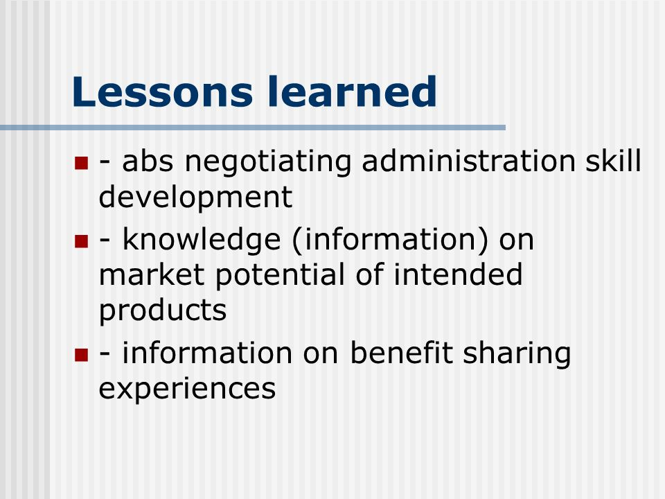 Lessons learned - abs negotiating administration skill development - knowledge (information) on market potential of intended products - information on benefit sharing experiences