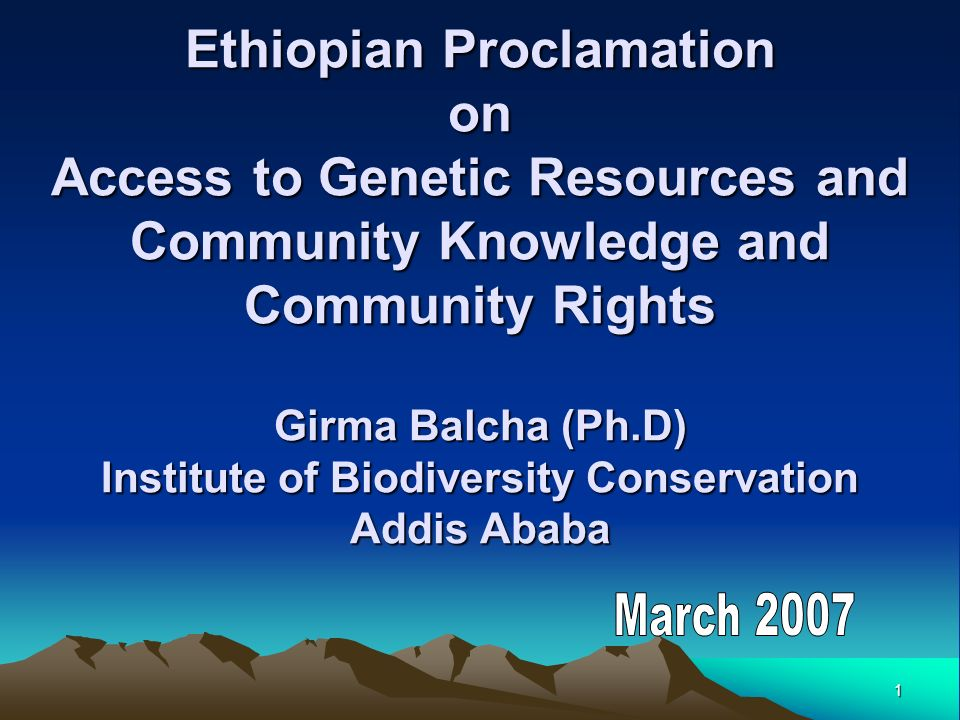 1 Ethiopian Proclamation on Access to Genetic Resources and Community Knowledge and Community Rights Girma Balcha (Ph.D) Institute of Biodiversity Conservation Addis Ababa