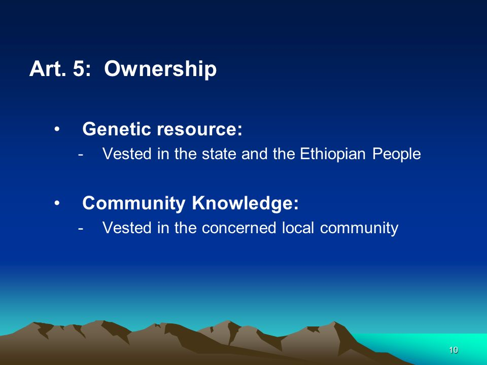 10 Art. 5: Ownership Genetic resource: -Vested in the state and the Ethiopian People Community Knowledge: -Vested in the concerned local community