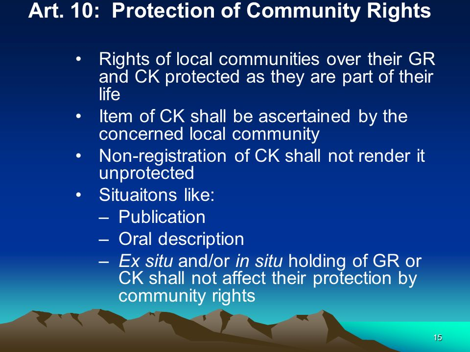 15 Art. 10: Protection of Community Rights Rights of local communities over their GR and CK protected as they are part of their life Item of CK shall