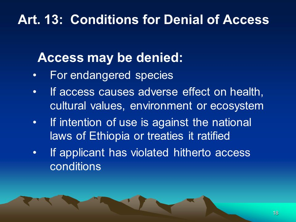 18 Art. 13: Conditions for Denial of Access Access may be denied: For endangered species If access causes adverse effect on health, cultural values, e