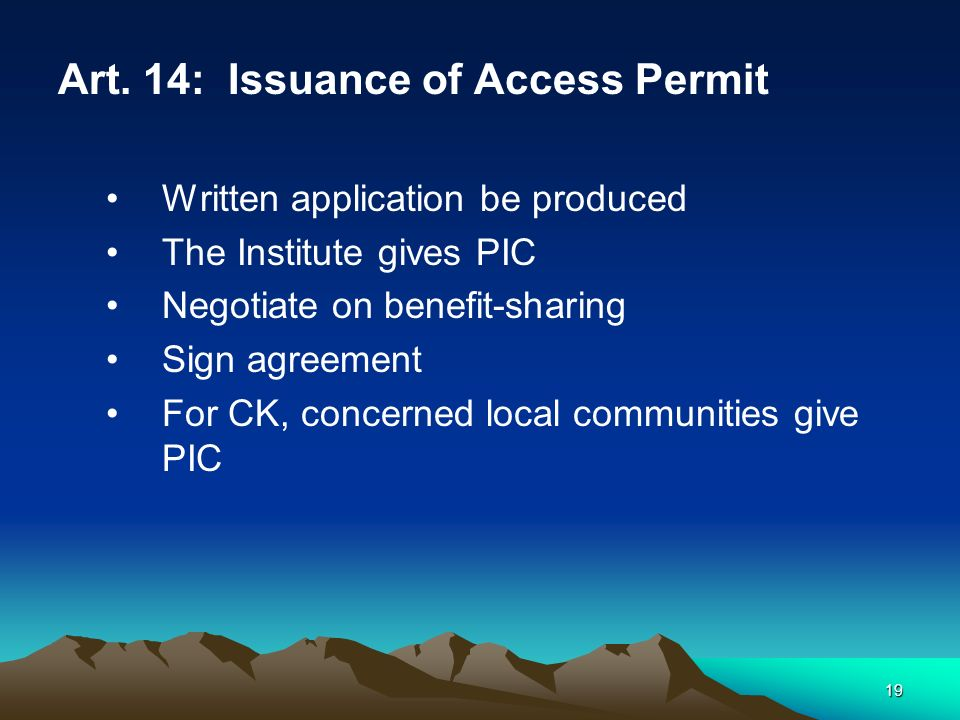 19 Art. 14: Issuance of Access Permit Written application be produced The Institute gives PIC Negotiate on benefit-sharing Sign agreement For CK, conc