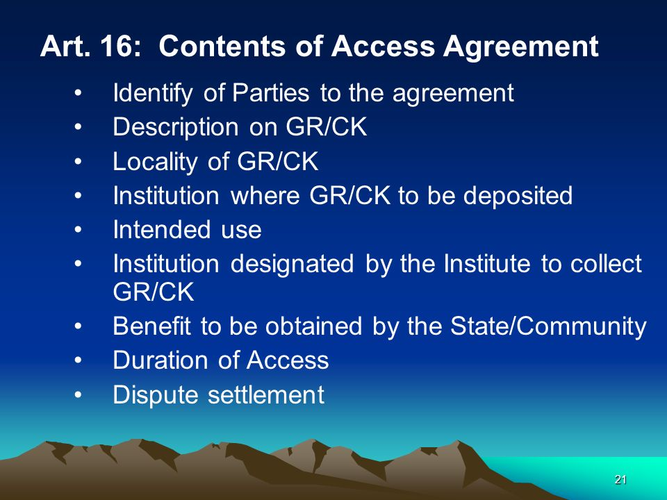 21 Art. 16: Contents of Access Agreement Identify of Parties to the agreement Description on GR/CK Locality of GR/CK Institution where GR/CK to be dep