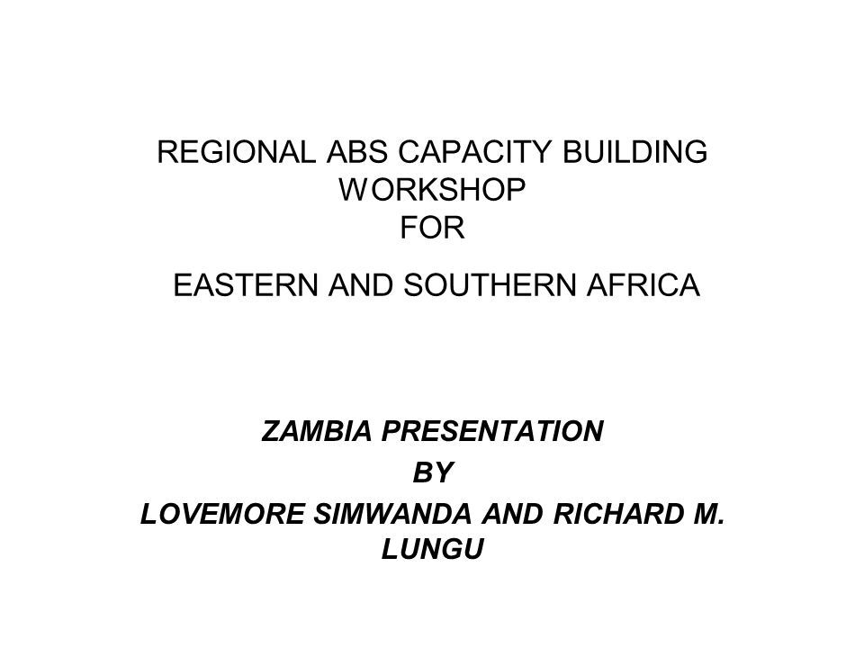 REGIONAL ABS CAPACITY BUILDING WORKSHOP FOR EASTERN AND SOUTHERN AFRICA ZAMBIA PRESENTATION BY LOVEMORE SIMWANDA AND RICHARD M.