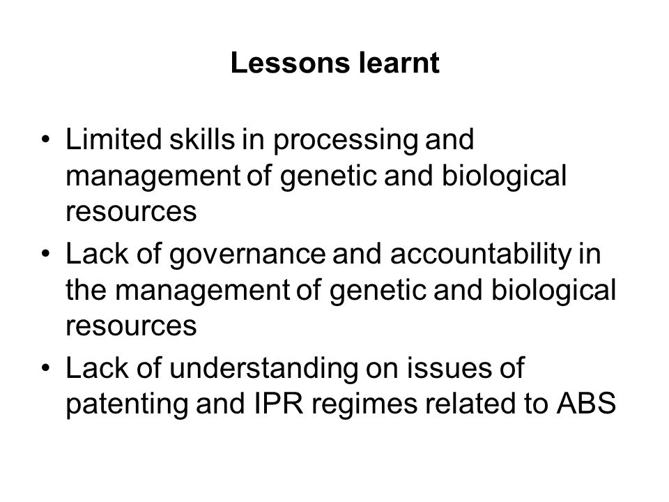 Lessons learnt Limited skills in processing and management of genetic and biological resources Lack of governance and accountability in the management of genetic and biological resources Lack of understanding on issues of patenting and IPR regimes related to ABS