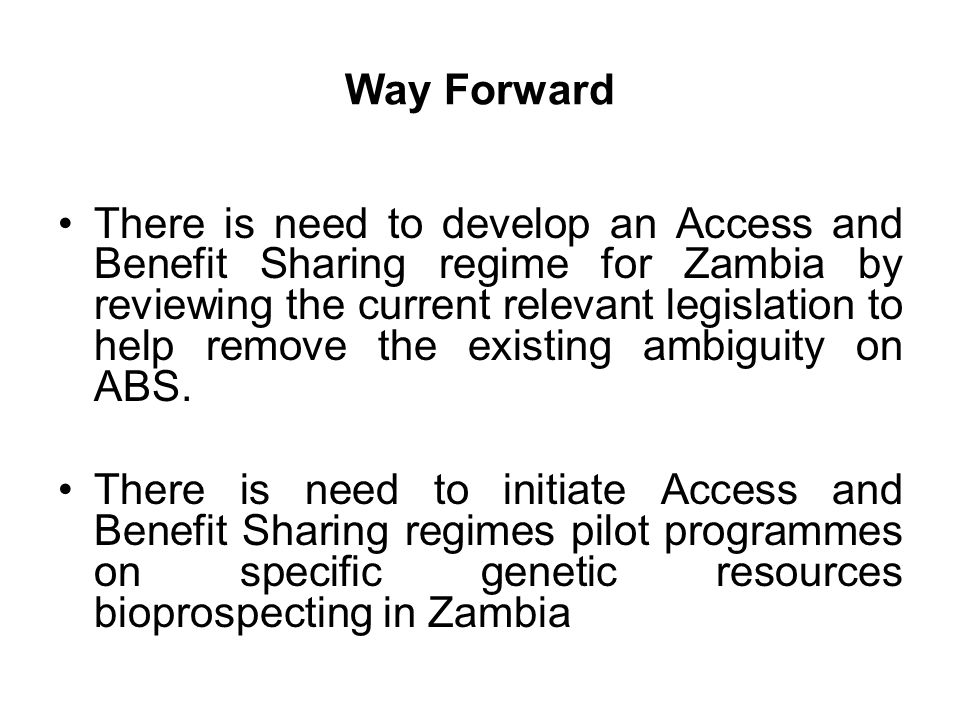 Way Forward There is need to develop an Access and Benefit Sharing regime for Zambia by reviewing the current relevant legislation to help remove the