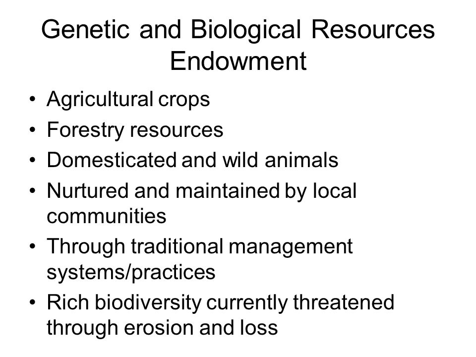 Genetic and Biological Resources Endowment Agricultural crops Forestry resources Domesticated and wild animals Nurtured and maintained by local commun