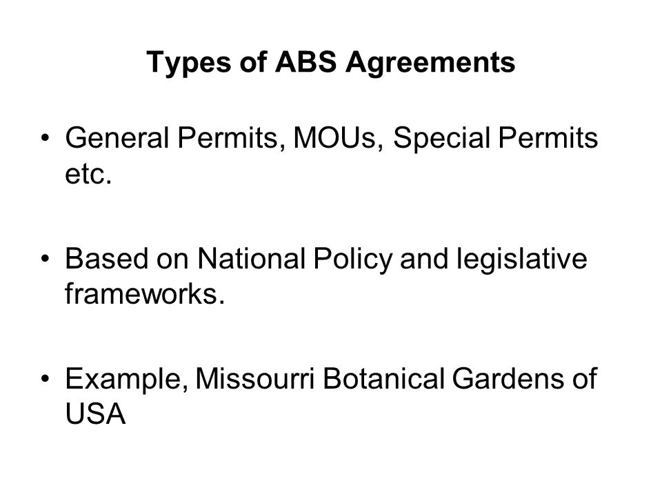 Types of ABS Agreements General Permits, MOUs, Special Permits etc. Based on National Policy and legislative frameworks. Example, Missourri Botanical