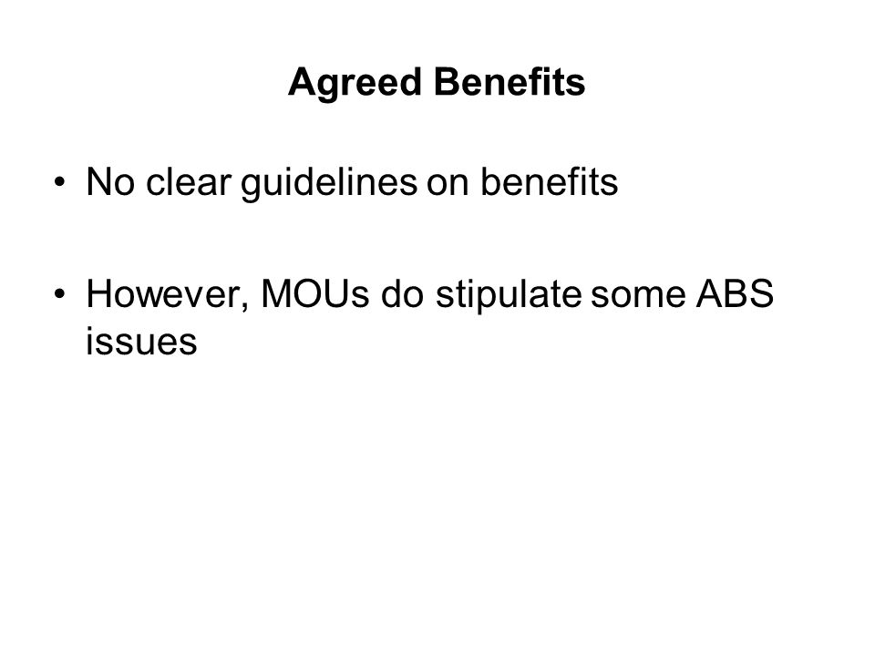 Agreed Benefits No clear guidelines on benefits However, MOUs do stipulate some ABS issues
