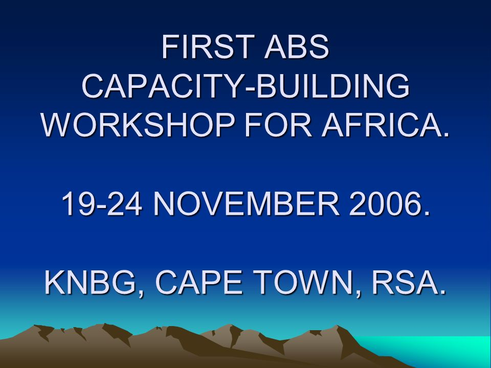 FIRST ABS CAPACITY-BUILDING WORKSHOP FOR AFRICA. 19-24 NOVEMBER 2006. KNBG, CAPE TOWN, RSA.