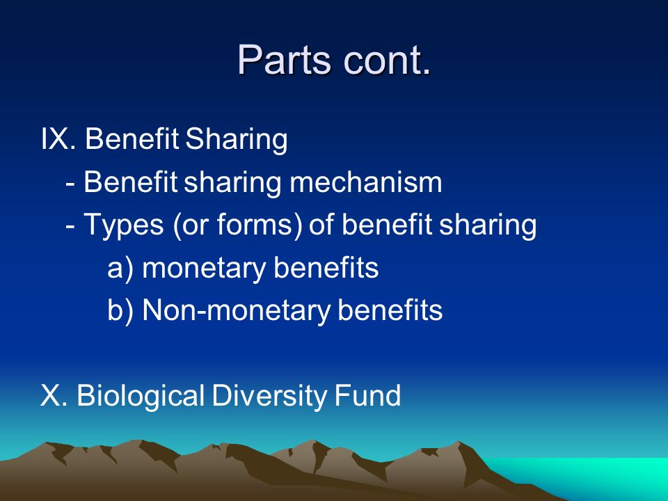Parts cont. IX. Benefit Sharing - Benefit sharing mechanism - Types (or forms) of benefit sharing a) monetary benefits b) Non-monetary benefits X. Bio
