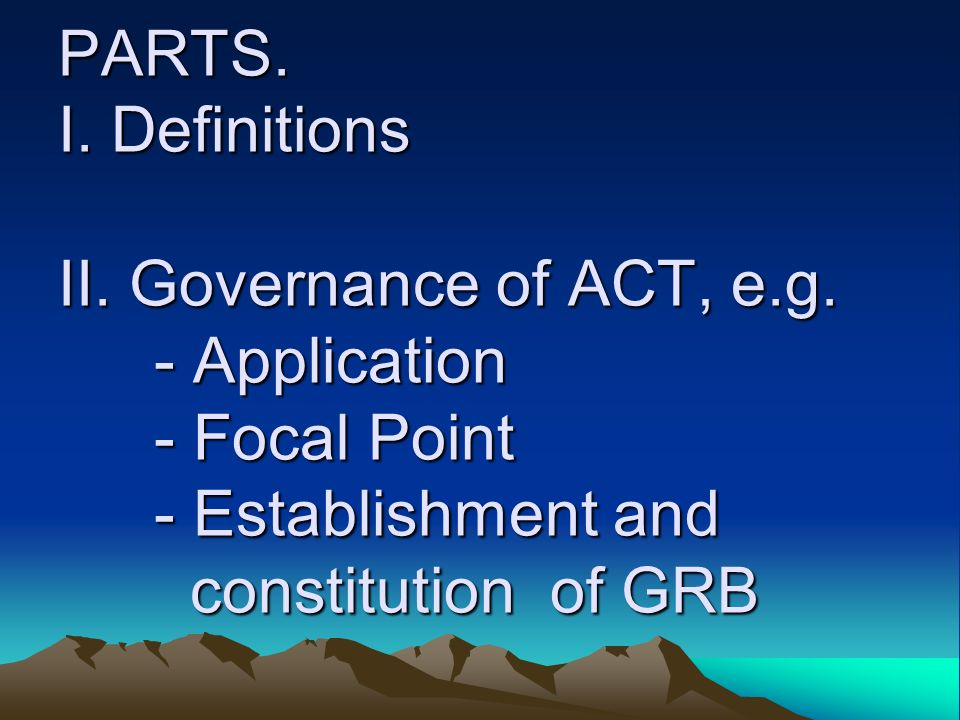 PARTS. PARTS. I. Definitions II. Governance of ACT, e.g. - Application - Focal Point - Establishment and constitution of GRB