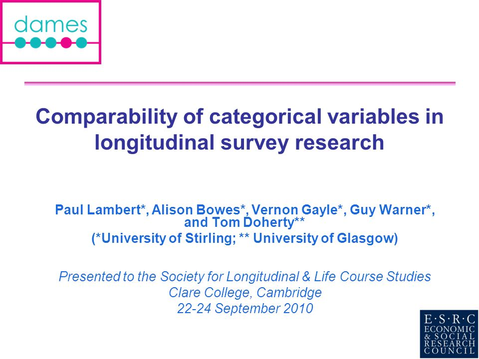 Comparability of categorical variables in longitudinal survey research Paul Lambert*, Alison Bowes*, Vernon Gayle*, Guy Warner*, and Tom Doherty** (*U