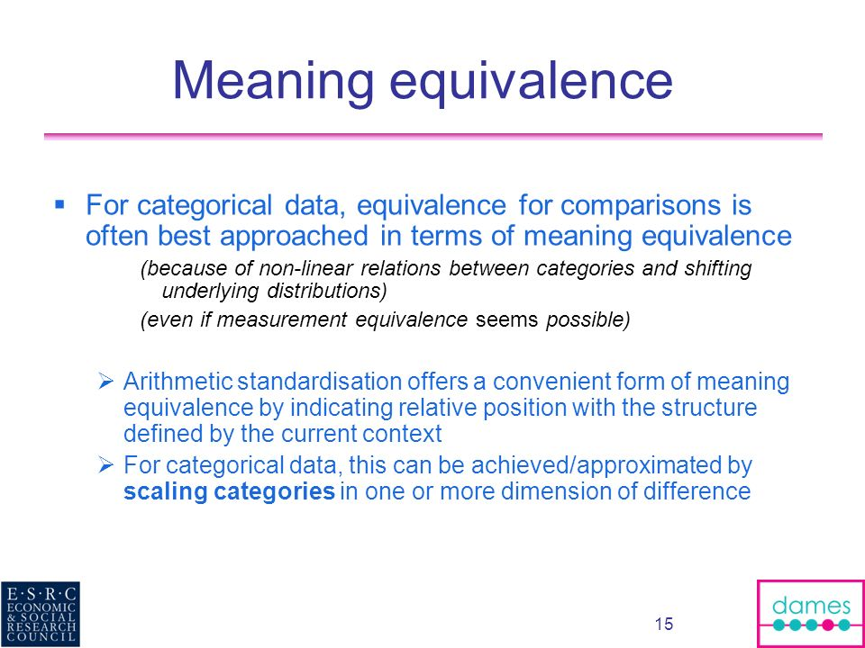 15 Meaning equivalence For categorical data, equivalence for comparisons is often best approached in terms of meaning equivalence (because of non-line