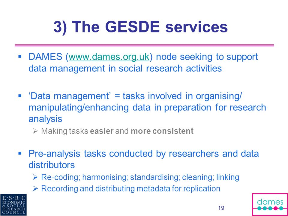 3) The GESDE services DAMES (www.dames.org.uk) node seeking to support data management in social research activitieswww.dames.org.uk Data management =