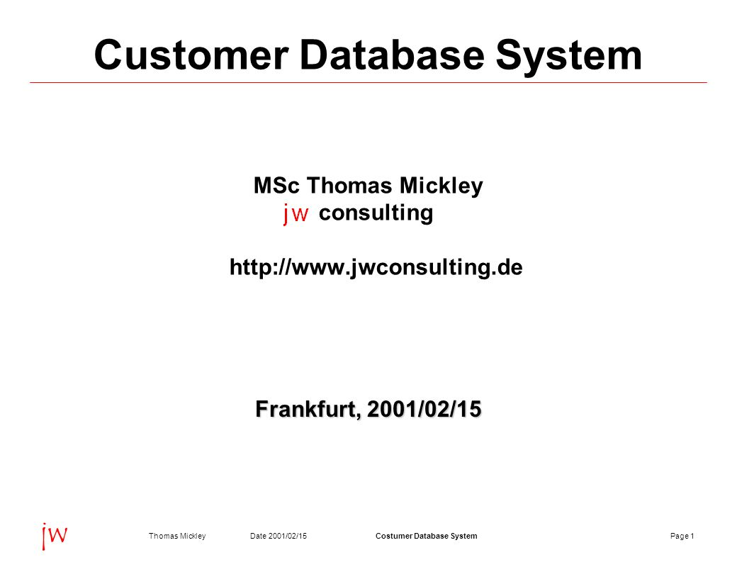 Page 1Date 2001/02/15Thomas MickleyCostumer Database System jw Customer Database System MSc Thomas Mickley consulting   Frankfurt, 2001/02/15
