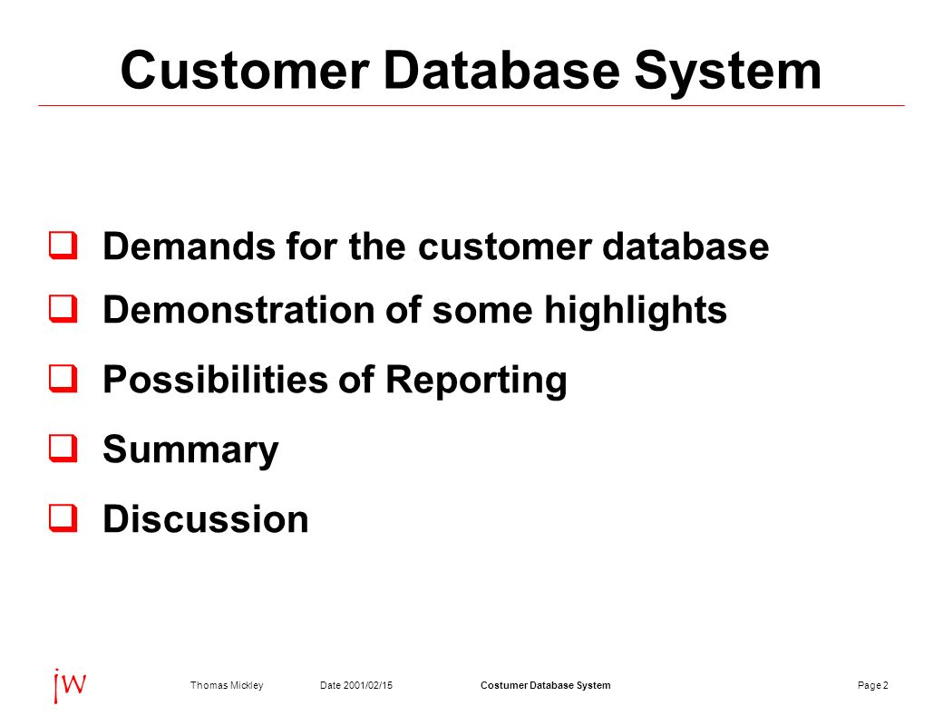 Page 2Date 2001/02/15Thomas MickleyCostumer Database System jw Customer Database System Demands for the customer database Demonstration of some highlights Possibilities of Reporting Summary Discussion