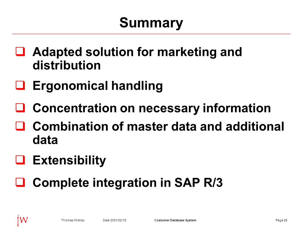 Page 25Date 2001/02/15Thomas MickleyCostumer Database System jw Summary Adapted solution for marketing and distribution Ergonomical handling Concentration on necessary information Combination of master data and additional data Extensibility Complete integration in SAP R/3