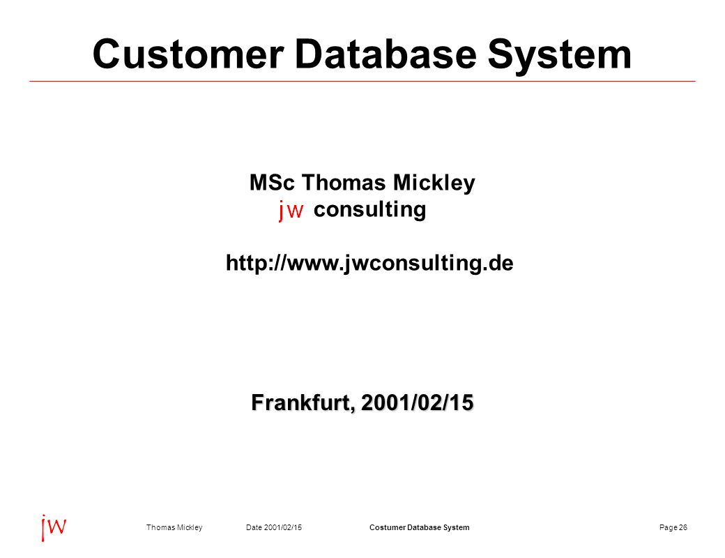Page 26Date 2001/02/15Thomas MickleyCostumer Database System jw Customer Database System MSc Thomas Mickley consulting http://www.jwconsulting.de Frankfurt, 2001/02/15