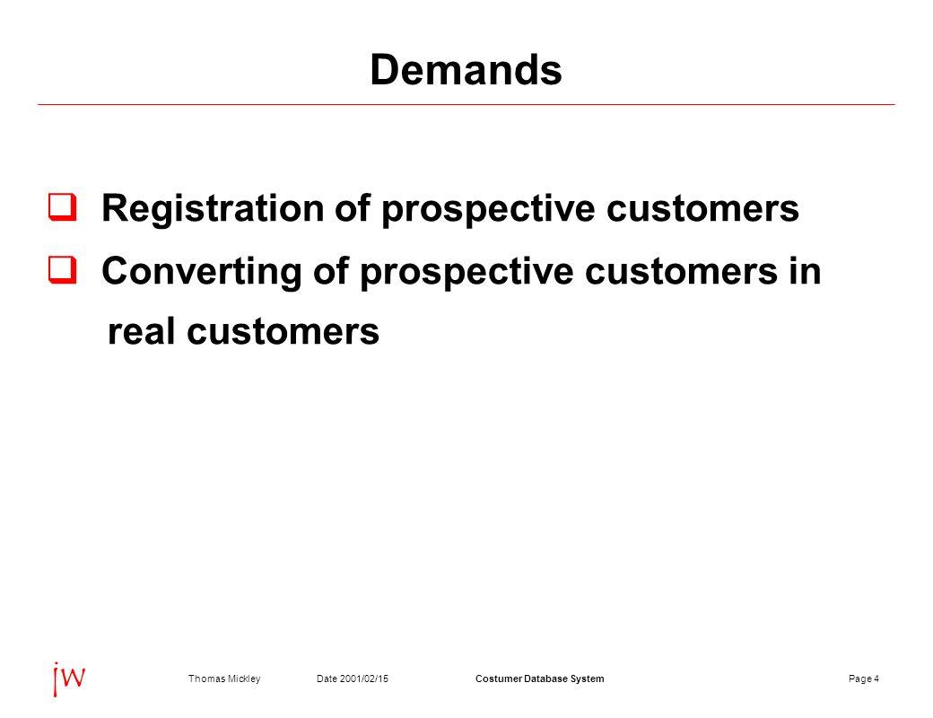 Page 4Date 2001/02/15Thomas MickleyCostumer Database System jw Demands Registration of prospective customers Converting of prospective customers in real customers