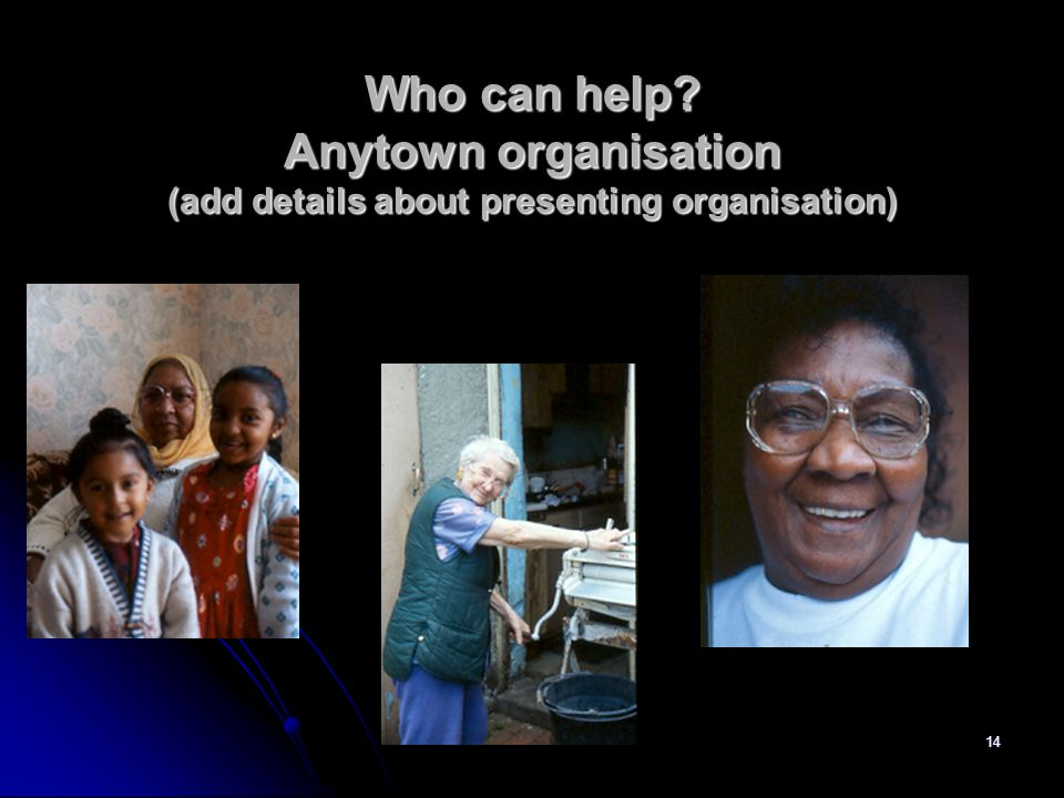 14 Who can help? Anytown organisation (add details about presenting organisation)