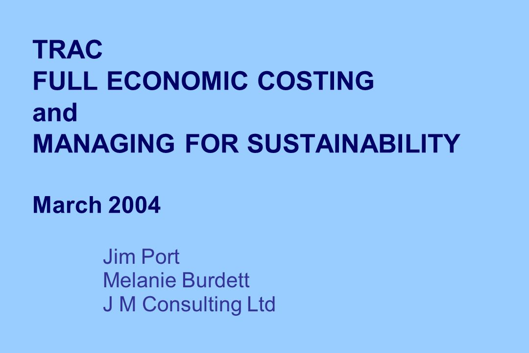 TRAC FULL ECONOMIC COSTING and MANAGING FOR SUSTAINABILITY March 2004 Jim Port Melanie Burdett J M Consulting Ltd